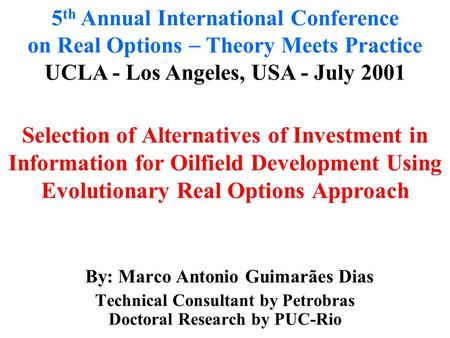 . By: Marco Antonio Guimarães Dias Technical Consultant by Petrobras Doctoral Research by PUC-Rio 5 th Annual International Conference on Real Options.
