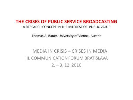 THE CRISES OF PUBLIC SERVICE BROADCASTING A RESEARCH CONCEPT IN THE INTEREST OF PUBLIC VALUE Thomas A. Bauer, University of Vienna, Austria MEDIA IN CRISIS.