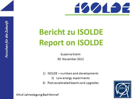 Bericht zu ISOLDE Report on ISOLDE Susanne Kreim 30. November 2012 1)ISOLDE – numbers and developments 2)Low-energy experiments 3)Post-accelerated beams.