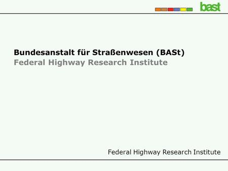 Federal Highway Research Institute Bundesanstalt für Straßenwesen (BASt) Federal Highway Research Institute.