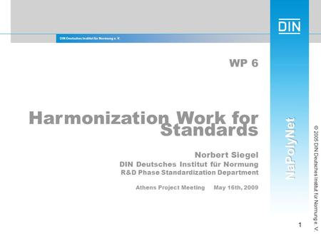 DIN Deutsches Institut für Normung e. V. 1 © 2005 DIN Deutsches Institut für Normung e. V. WP 6 Harmonization Work for Standards Norbert Siegel DIN Deutsches.