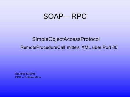 SOAP – RPC SimpleObjectAccessProtocol RemoteProcedureCall mittels XML über Port 80 Sascha Sadikni BPS – Präsentation.