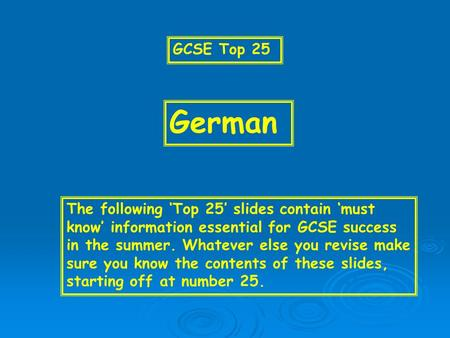 GCSE Top 25 German The following Top 25 slides contain must know information essential for GCSE success in the summer. Whatever else you revise make sure.