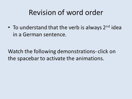 Revision of word order To understand that the verb is always 2 nd idea in a German sentence. Watch the following demonstrations- click on the spacebar.