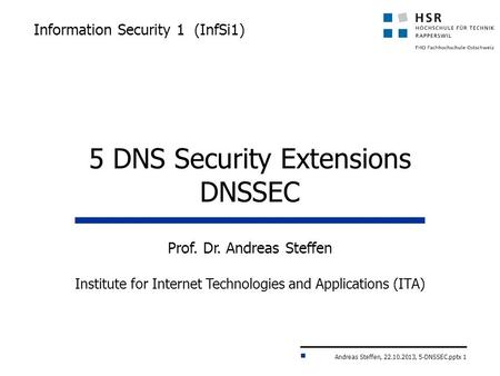 Andreas Steffen, 22.10.2013, 5-DNSSEC.pptx 1 Information Security 1 (InfSi1) Prof. Dr. Andreas Steffen Institute for Internet Technologies and Applications.