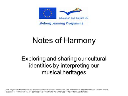 Notes of Harmony Exploring and sharing our cultural identities by interpreting our musical heritages This project was financed with the subvention of.