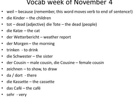 Vocab week of November 4 weil – because (remember, this word moves verb to end of sentence!) die Kinder – the children tot – dead (adjective) die Tote.