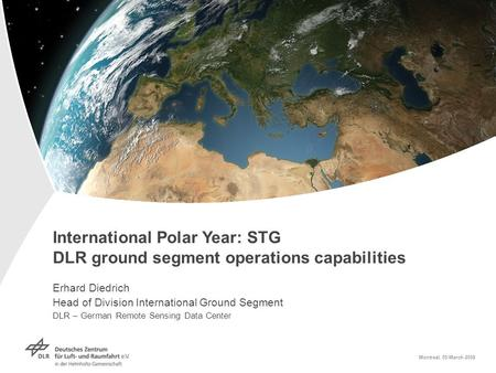 International Polar Year: STG DLR ground segment operations capabilities Erhard Diedrich Head of Division International Ground Segment DLR – German Remote.