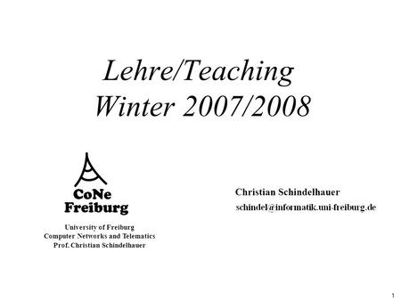 1 University of Freiburg Computer Networks and Telematics Prof. Christian Schindelhauer Lehre/Teaching Winter 2007/2008 Christian Schindelhauer.