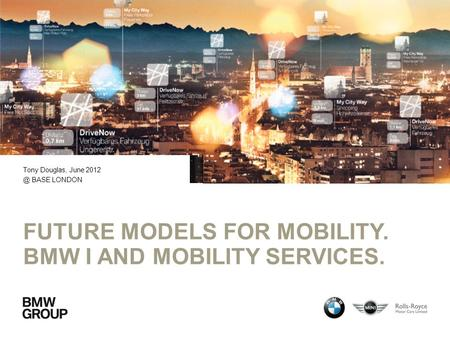 FUTURE MODELS FOR MOBILITY. BMW I AND MOBILITY SERVICES. Tony Douglas, June BASE LONDON.