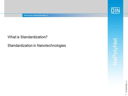 DIN Deutsches Institut für Normung e. V. NaPolyNet © 2009 DIN e. V. 1 What is Standardization? Standardization in Nanotechnologies.