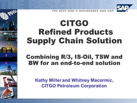 CITGO Refined Products Supply Chain Solution Combining R/3, IS-Oil, TSW and BW for an end-to-end solution Kathy Miller and Whitney Macormic, CITGO Petroleum.