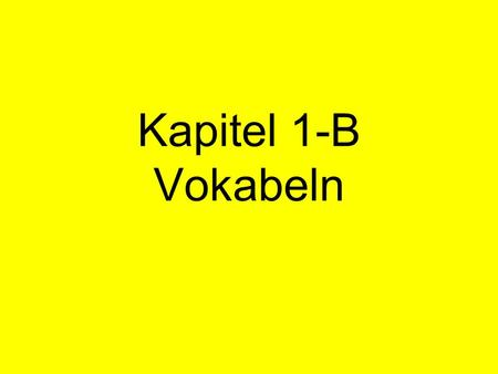 Kapitel 1-B Vokabeln. 1. Read each slide aloud. 2. Translate into English. 3. Advance to the next slide to check your answer.