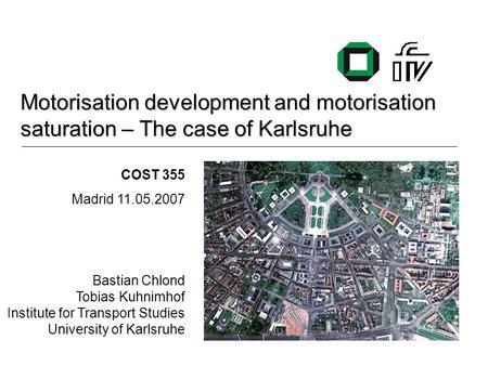 Motorisation development and motorisation saturation – The case of Karlsruhe COST 355 Madrid 11.05.2007 Bastian Chlond Tobias Kuhnimhof Institute for Transport.