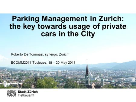 Parking Management in Zurich: the key towards usage of private cars in the City Roberto De Tommasi, synergo, Zurich ECOMM2011 Toulouse, 18 – 20 May 2011.