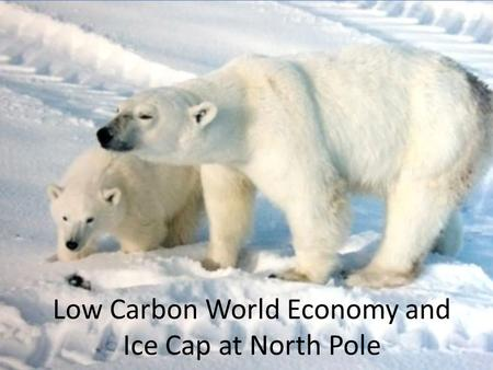 Low Carbon World Economy and Ice Cap at North Pole.