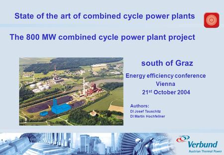 State of the art of combined cycle power plants south of Graz Energy efficiency conference Vienna 21 st October 2004 Authors: DI Josef Tauschitz DI Martin.