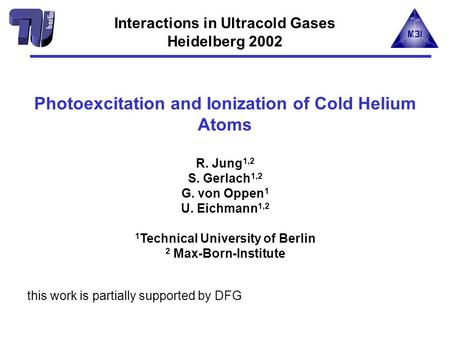 Photoexcitation and Ionization of Cold Helium Atoms R. Jung 1,2 S. Gerlach 1,2 G. von Oppen 1 U. Eichmann 1,2 1 Technical University of Berlin 2 Max-Born-Institute.