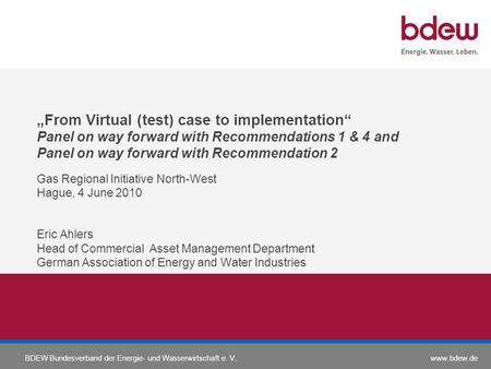 Www.bdew.deBDEW Bundesverband der Energie- und Wasserwirtschaft e. V. From Virtual (test) case to implementation Panel on way forward with Recommendations.