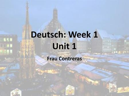Deutsch: Week 1 Unit 1 Frau Contreras. Themes for Week 1 28/11-2/12 Where is German spoken? (Montag 28/11) Alphabet (Montag 28/11) Numbers 0-20 (Dienstag.