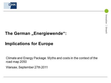 The German Energiewende: Implications for Europe Climate and Energy Package. Myths and costs in the context of the road map 2050 Warsaw, September 27th.