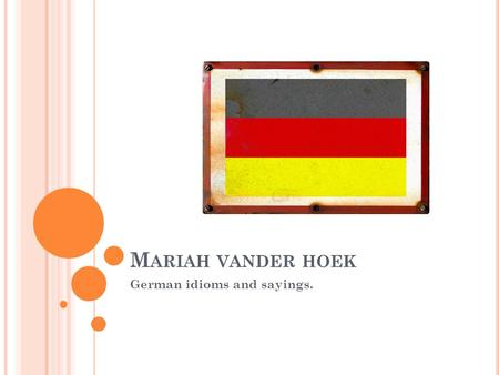 M ARIAH VANDER HOEK German idioms and sayings.. W ER A SAGT, MUSS AUCH B SAGEN If you say A, then you also have to say B. If you start something, you.
