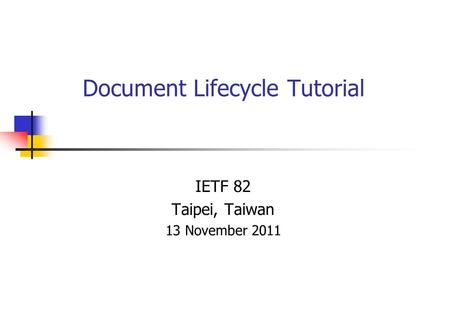 Document Lifecycle Tutorial IETF 82 Taipei, Taiwan 13 November 2011.
