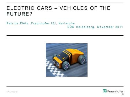 © Fraunhofer ISI Patrick Plötz, Fraunhofer ISI, Karlsruhe SÜD Heidelberg, November 2011 FUTURE ELECTRIC CARS – VEHICLES OF THE FUTURE?