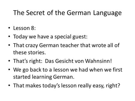 The Secret of the German Language Lesson 8: Today we have a special guest: That crazy German teacher that wrote all of these stories. Thats right: Das.