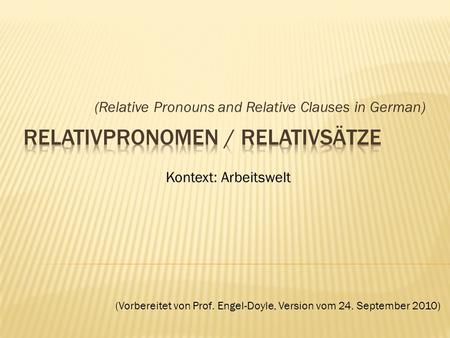 (Relative Pronouns and Relative Clauses in German) Kontext: Arbeitswelt (Vorbereitet von Prof. Engel-Doyle, Version vom 24. September 2010)