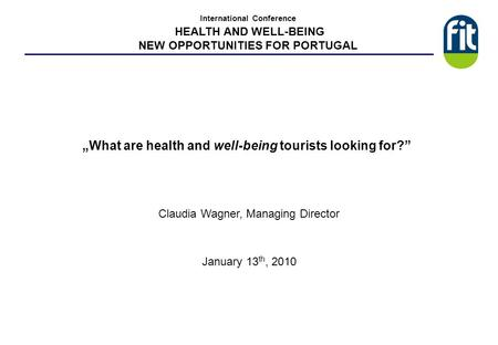 What are health and well-being tourists looking for? Claudia Wagner, Managing Director January 13 th, 2010 International Conference HEALTH AND WELL-BEING.