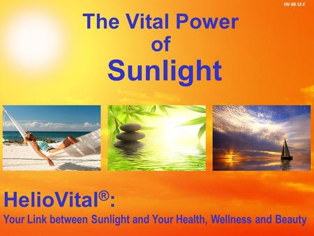 1 The Vital Power of Sunlight HV-08-12-E HelioVital ® : Your Link between Sunlight and Your Health, Wellness and Beauty The Vital Power of Sunlight.
