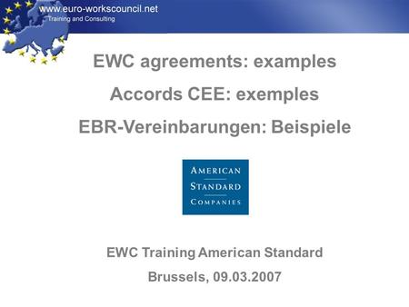 EWC agreements: examples Accords CEE: exemples EBR-Vereinbarungen: Beispiele EWC Training American Standard Brussels, 09.03.2007.