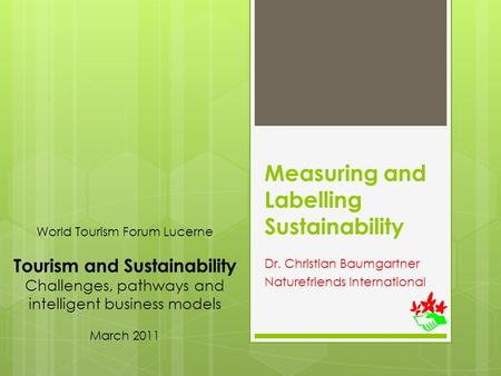 Measuring and Labelling Sustainability Dr. Christian Baumgartner Naturefriends International World Tourism Forum Lucerne Tourism and Sustainability Challenges,
