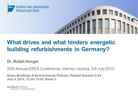 What drives and what hinders energetic building refurbishments in Germany? Dr. Ralph Henger 20th Annual ERES Conference, Vienna | Austria, 3-6 July 2013.
