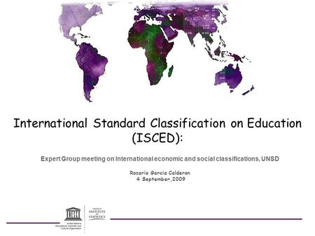 International Standard Classification on Education (ISCED): Expert Group meeting on International economic and social classifications, UNSD Rosario Garcia.