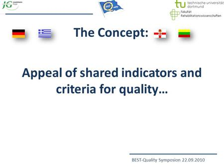 Fakultät Rehabilitationswissenschaften BEST-Quality Symposion 22.09.2010 The Concept: Appeal of shared indicators and criteria for quality…