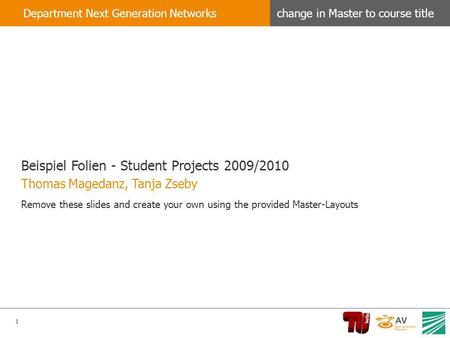1 change in Master to course titleDepartment Next Generation Networks Beispiel Folien - Student Projects 2009/2010 Remove these slides and create your.