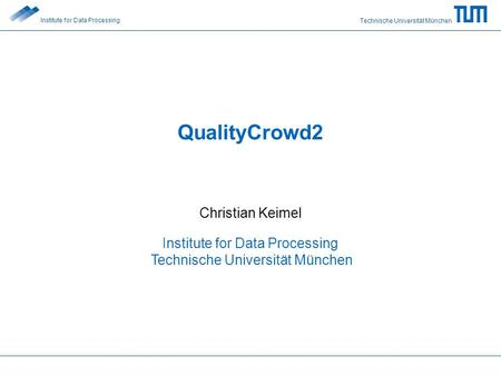 Technische Universität München Institute for Data Processing QualityCrowd2 Christian Keimel Institute for Data Processing Technische Universität München.