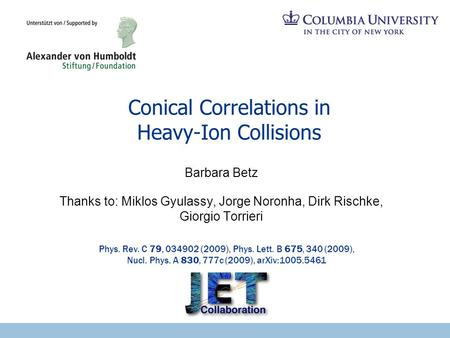 Conical Correlations in Heavy-Ion Collisions Barbara Betz Thanks to: Miklos Gyulassy, Jorge Noronha, Dirk Rischke, Giorgio Torrieri Phys. Rev. C 79, 034902.