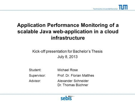 Technische Universität München Application Performance Monitoring of a scalable Java web-application in a cloud infrastructure Kick-off presentation for.