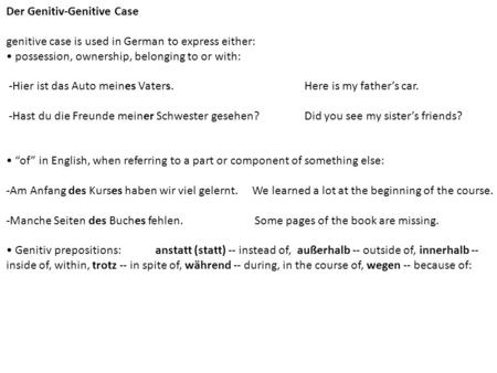 Der Genitiv-Genitive Case genitive case is used in German to express either: possession, ownership, belonging to or with: -Hier ist das Auto meines Vaters.