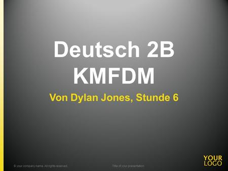 Deutsch 2B KMFDM Von Dylan Jones, Stunde 6 © your company name. All rights reserved.Title of your presentation.