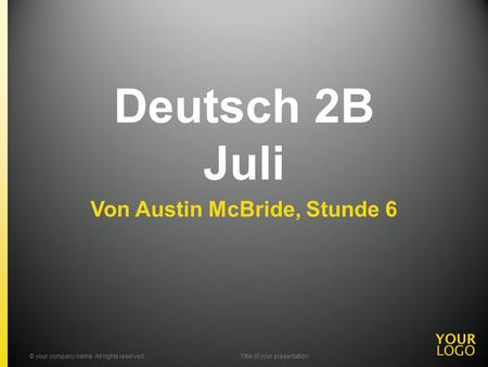 Deutsch 2B Juli Von Austin McBride, Stunde 6 © your company name. All rights reserved.Title of your presentation.