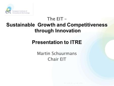 Martin Schuurmans Chair EIT The EIT – Sustainable Growth and Competitiveness through Innovation Presentation to ITRE 4/24/20141EIT ITRE 02-12-08 mfhs.