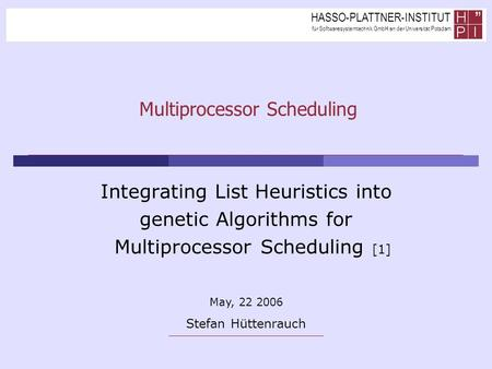 HASSO-PLATTNER-INSTITUT für Softwaresystemtechnik GmbH an der Universität Potsdam Multiprocessor Scheduling Integrating List Heuristics into genetic Algorithms.