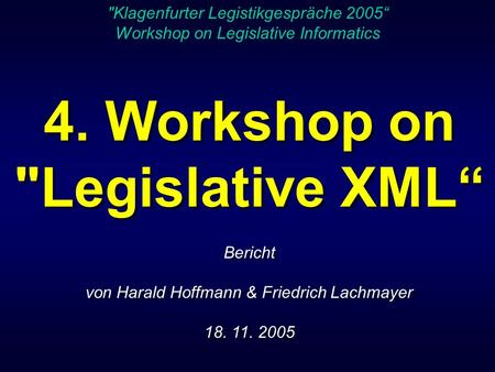 4. Workshop on Legislative XML Bericht von Harald Hoffmann & Friedrich Lachmayer 18. 11. 2005 4. Workshop on Legislative XML Bericht von Harald Hoffmann.