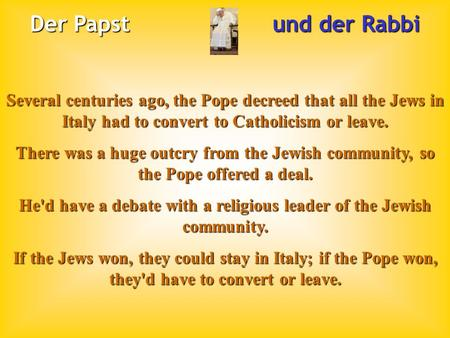 Der Papst und der Rabbi Several centuries ago, the Pope decreed that all the Jews in Italy had to convert to Catholicism or leave. There was a huge outcry.
