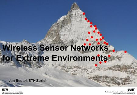 Computer Engineering and Networks Technische Informatik und Kommunikationsnetze Jan Beutel, ETH Zurich Wireless Sensor Networks for Extreme Environments.