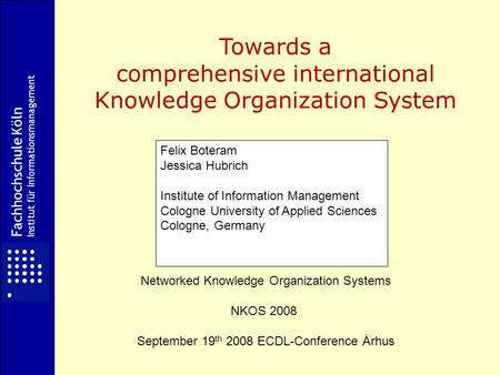 Fachhochschule Köln Institut für Informationsmanagement Towards a comprehensive international Knowledge Organization System Networked Knowledge Organization.